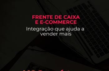 Frente de Caixa e E-commerce: Integração que ajuda a vender mais