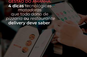 Gestão do amanhã: 4 dicas tecnológicas matadoras que todo dono de pizzaria ou restaurante delivery deve saber